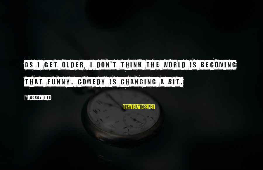 Becoming Older Sayings By Bobby Lee: As I get older, I don't think the world is becoming that funny. Comedy is