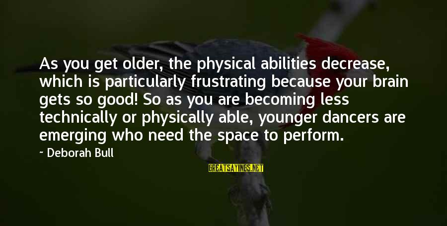 Becoming Older Sayings By Deborah Bull: As you get older, the physical abilities decrease, which is particularly frustrating because your brain