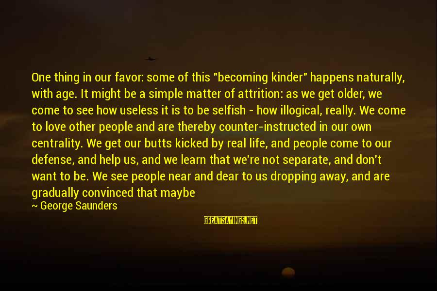 """Becoming Older Sayings By George Saunders: One thing in our favor: some of this """"becoming kinder"""" happens naturally, with age. It"""