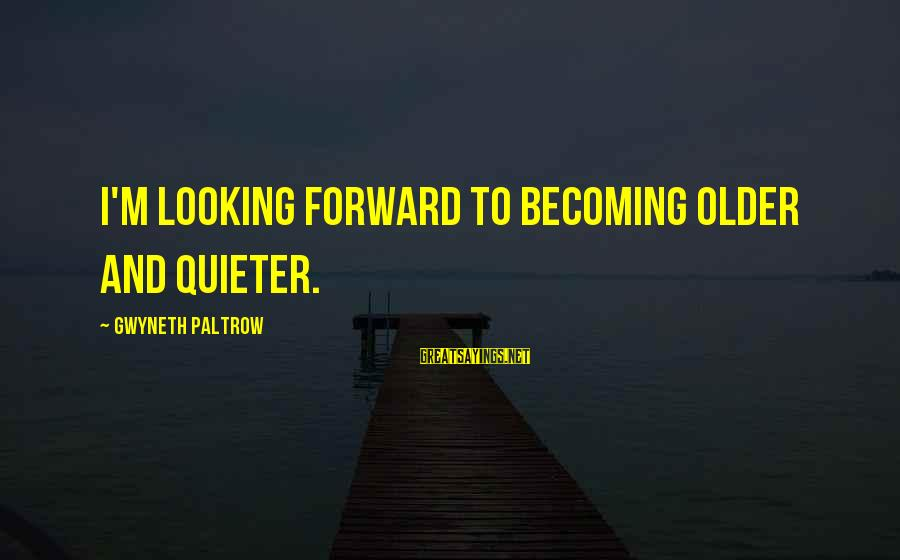 Becoming Older Sayings By Gwyneth Paltrow: I'm looking forward to becoming older and quieter.