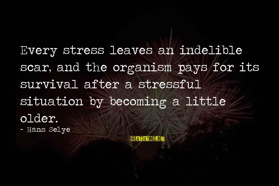 Becoming Older Sayings By Hans Selye: Every stress leaves an indelible scar, and the organism pays for its survival after a