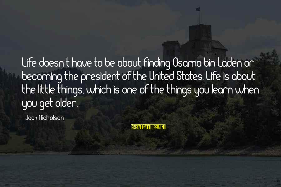 Becoming Older Sayings By Jack Nicholson: Life doesn't have to be about finding Osama bin Laden or becoming the president of