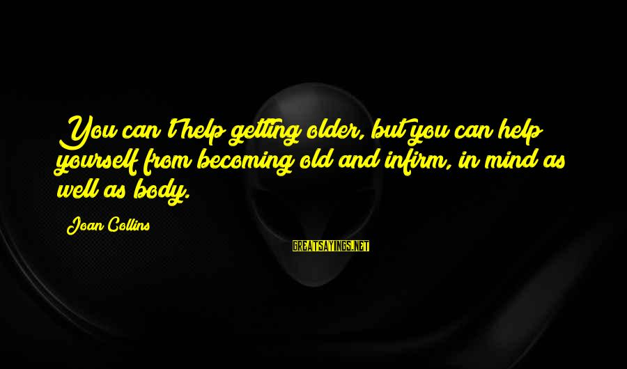 Becoming Older Sayings By Joan Collins: You can't help getting older, but you can help yourself from becoming old and infirm,