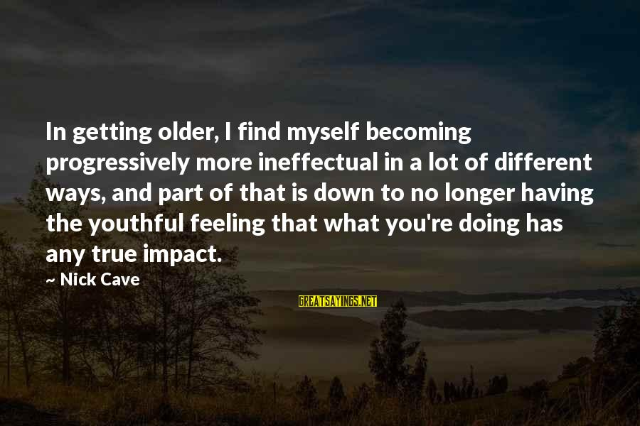 Becoming Older Sayings By Nick Cave: In getting older, I find myself becoming progressively more ineffectual in a lot of different