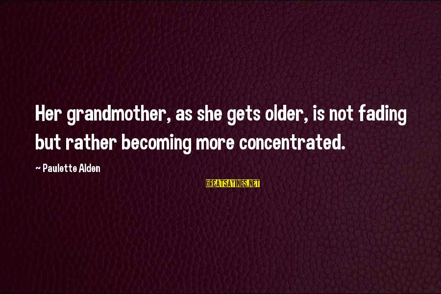 Becoming Older Sayings By Paulette Alden: Her grandmother, as she gets older, is not fading but rather becoming more concentrated.
