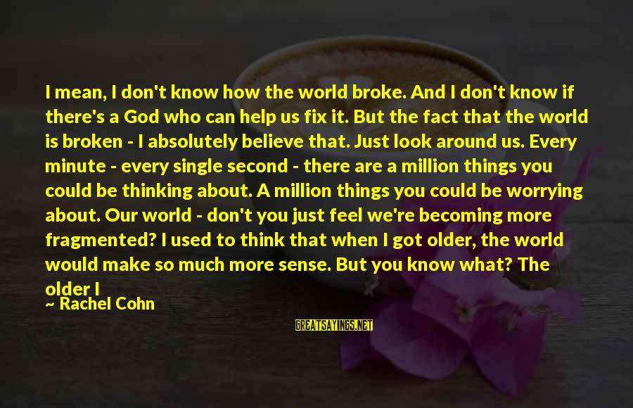 Becoming Older Sayings By Rachel Cohn: I mean, I don't know how the world broke. And I don't know if there's