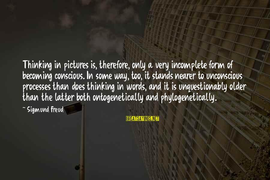 Becoming Older Sayings By Sigmund Freud: Thinking in pictures is, therefore, only a very incomplete form of becoming conscious. In some