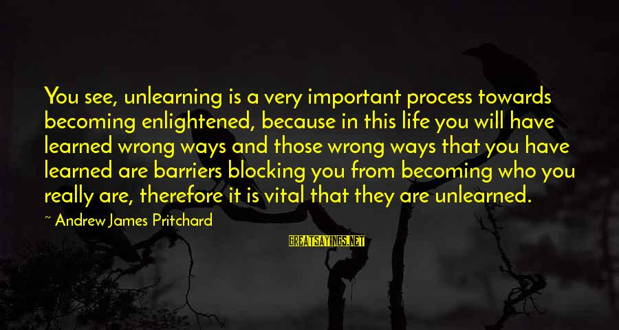 Becoming Who You Really Are Sayings By Andrew James Pritchard: You see, unlearning is a very important process towards becoming enlightened, because in this life