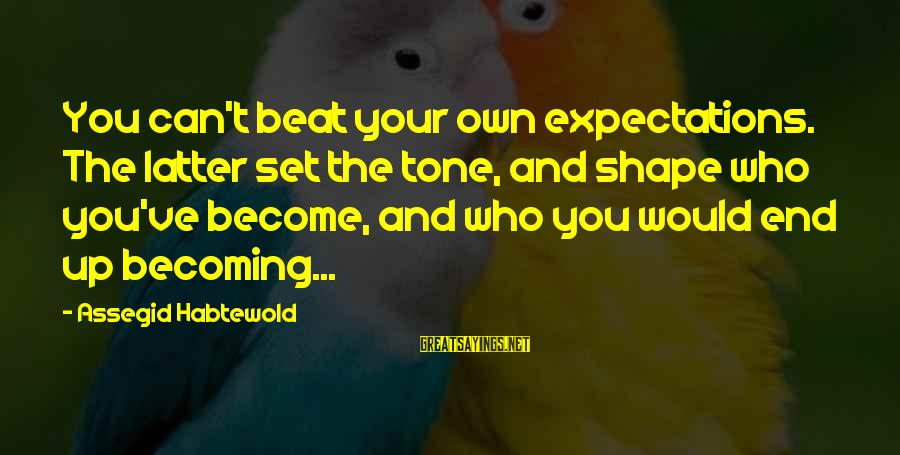 Becoming Who You Really Are Sayings By Assegid Habtewold: You can't beat your own expectations. The latter set the tone, and shape who you've