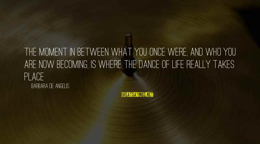 Becoming Who You Really Are Sayings By Barbara De Angelis: The moment in between what you once were, and who you are now becoming, is