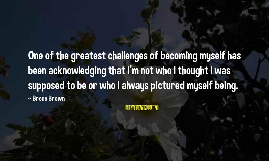 Becoming Who You Really Are Sayings By Brene Brown: One of the greatest challenges of becoming myself has been acknowledging that I'm not who