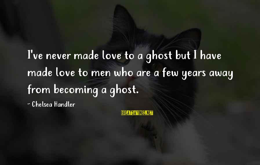 Becoming Who You Really Are Sayings By Chelsea Handler: I've never made love to a ghost but I have made love to men who