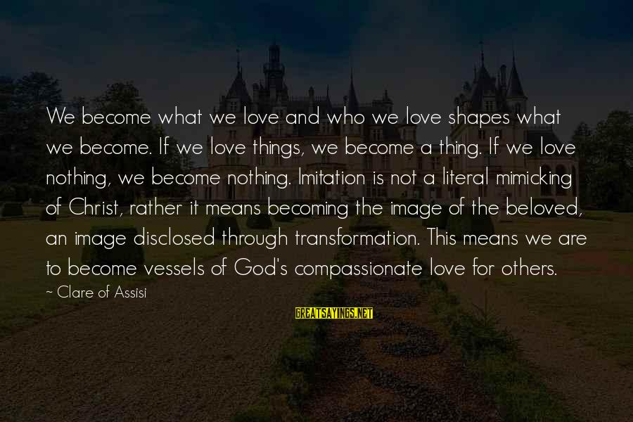 Becoming Who You Really Are Sayings By Clare Of Assisi: We become what we love and who we love shapes what we become. If we
