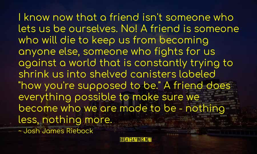 Becoming Who You Really Are Sayings By Josh James Riebock: I know now that a friend isn't someone who lets us be ourselves. No! A