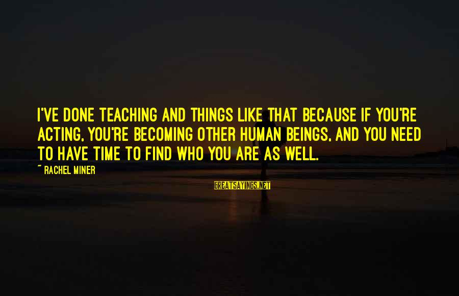 Becoming Who You Really Are Sayings By Rachel Miner: I've done teaching and things like that because if you're acting, you're becoming other human