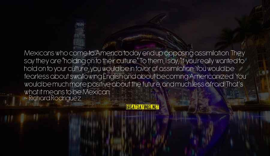 """Becoming Who You Really Are Sayings By Richard Rodriguez: Mexicans who come to America today end up opposing assimilation. They say they are """"holding"""