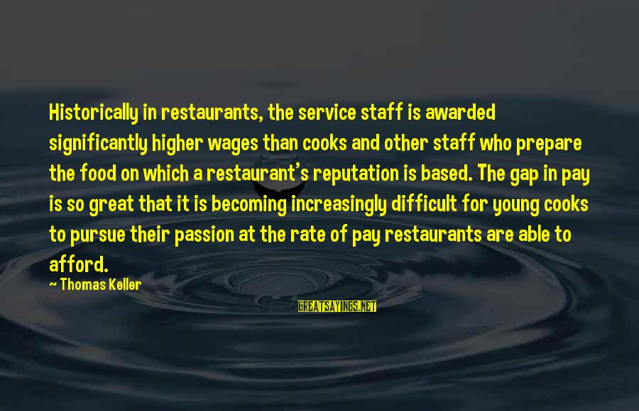 Becoming Who You Really Are Sayings By Thomas Keller: Historically in restaurants, the service staff is awarded significantly higher wages than cooks and other