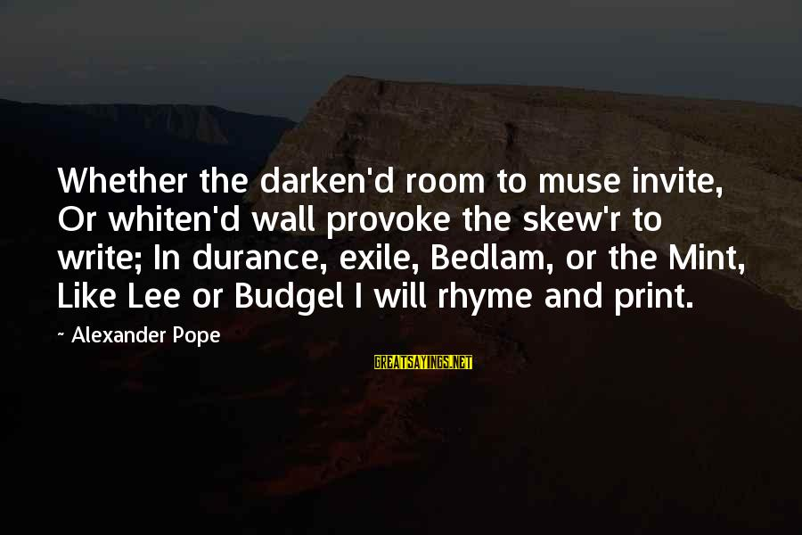 Bedlam's Sayings By Alexander Pope: Whether the darken'd room to muse invite, Or whiten'd wall provoke the skew'r to write;