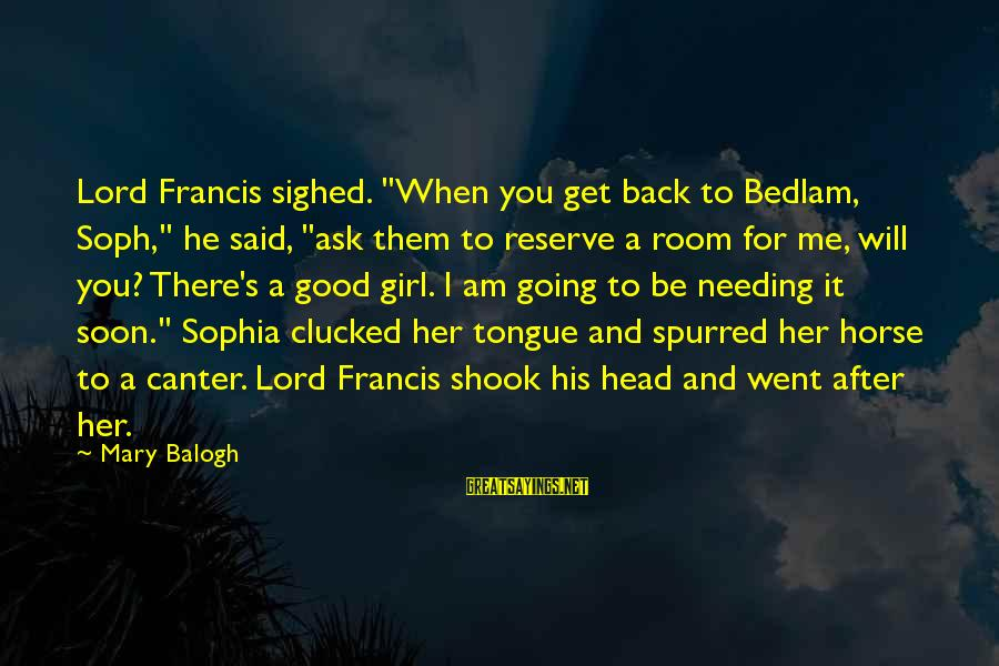 "Bedlam's Sayings By Mary Balogh: Lord Francis sighed. ""When you get back to Bedlam, Soph,"" he said, ""ask them to"