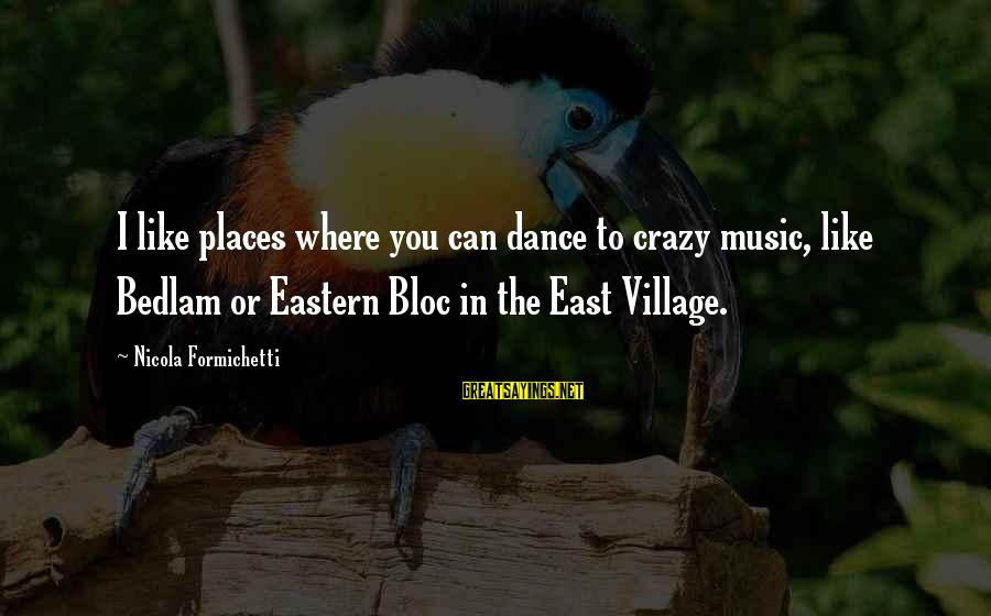 Bedlam's Sayings By Nicola Formichetti: I like places where you can dance to crazy music, like Bedlam or Eastern Bloc