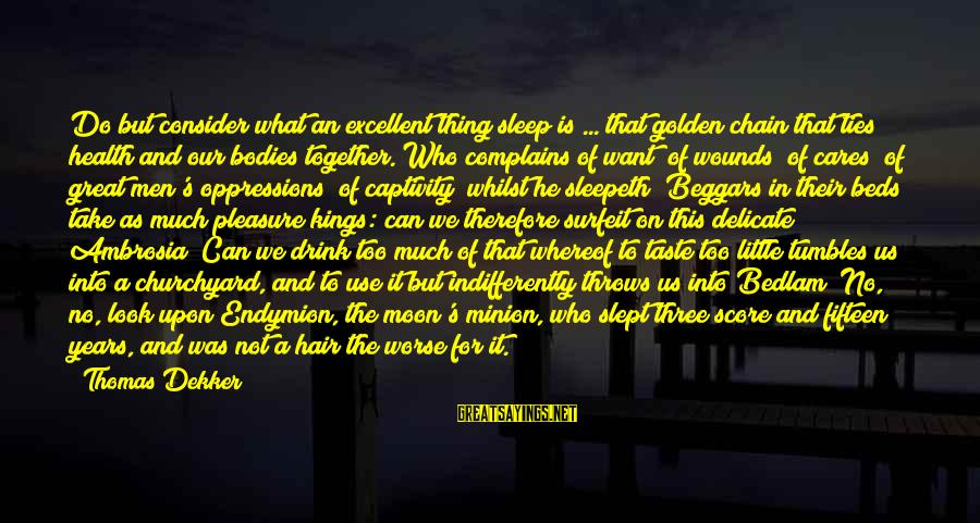 Bedlam's Sayings By Thomas Dekker: Do but consider what an excellent thing sleep is ... that golden chain that ties