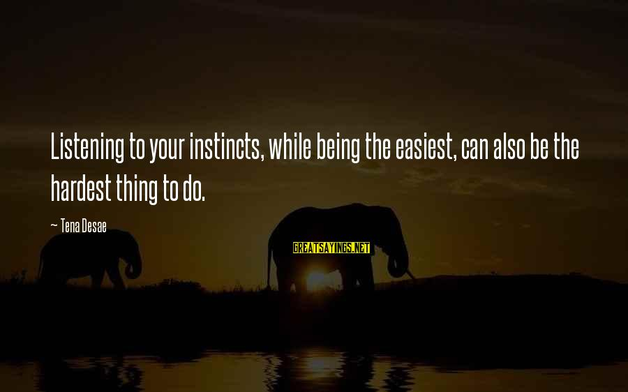Bedrule Sayings By Tena Desae: Listening to your instincts, while being the easiest, can also be the hardest thing to