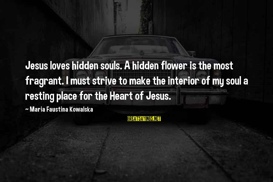 Beefsteaks Sayings By Maria Faustina Kowalska: Jesus loves hidden souls. A hidden flower is the most fragrant. I must strive to