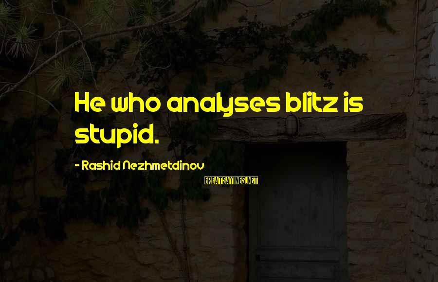 Beefsteaks Sayings By Rashid Nezhmetdinov: He who analyses blitz is stupid.