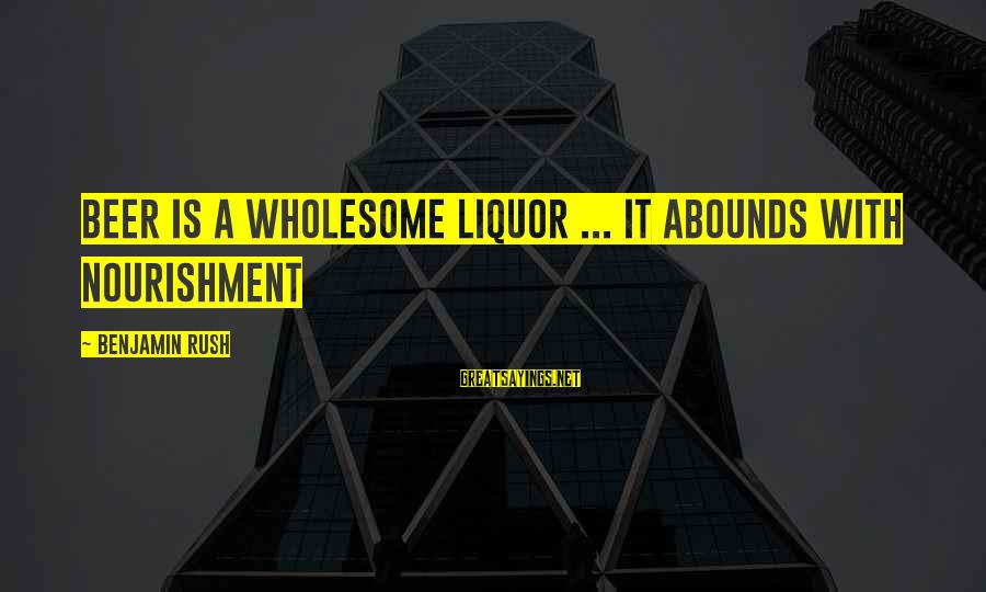 Beer Brewing Sayings By Benjamin Rush: Beer is a wholesome liquor ... it abounds with nourishment