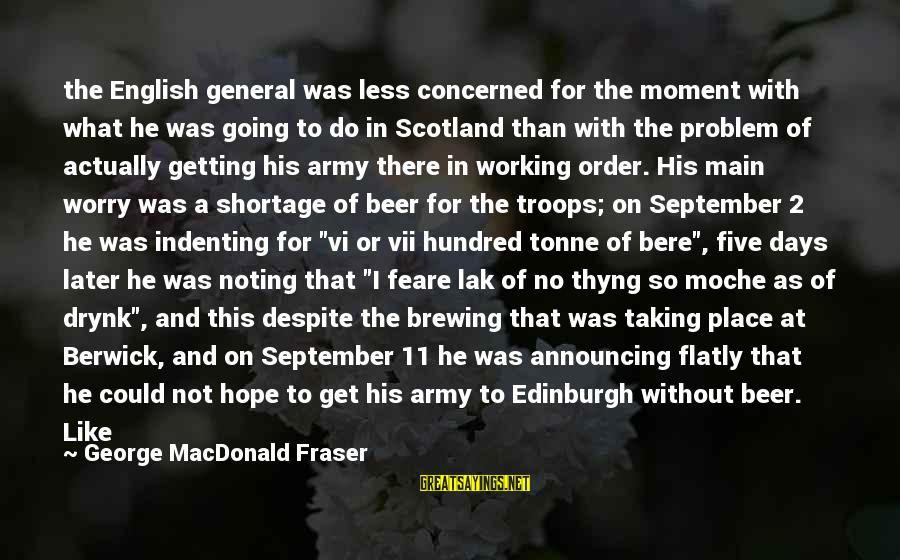 Beer Brewing Sayings By George MacDonald Fraser: the English general was less concerned for the moment with what he was going to
