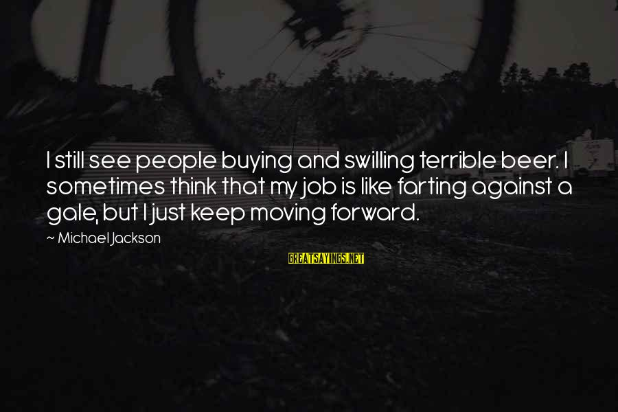 Beer Brewing Sayings By Michael Jackson: I still see people buying and swilling terrible beer. I sometimes think that my job