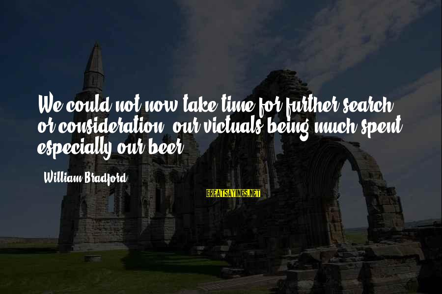 Beer Brewing Sayings By William Bradford: We could not now take time for further search or consideration, our victuals being much