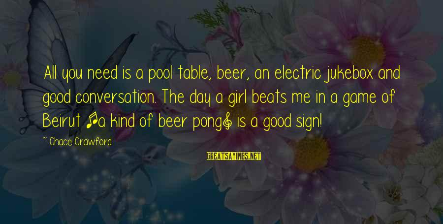 Beer Pong Table Sayings By Chace Crawford: All you need is a pool table, beer, an electric jukebox and good conversation. The