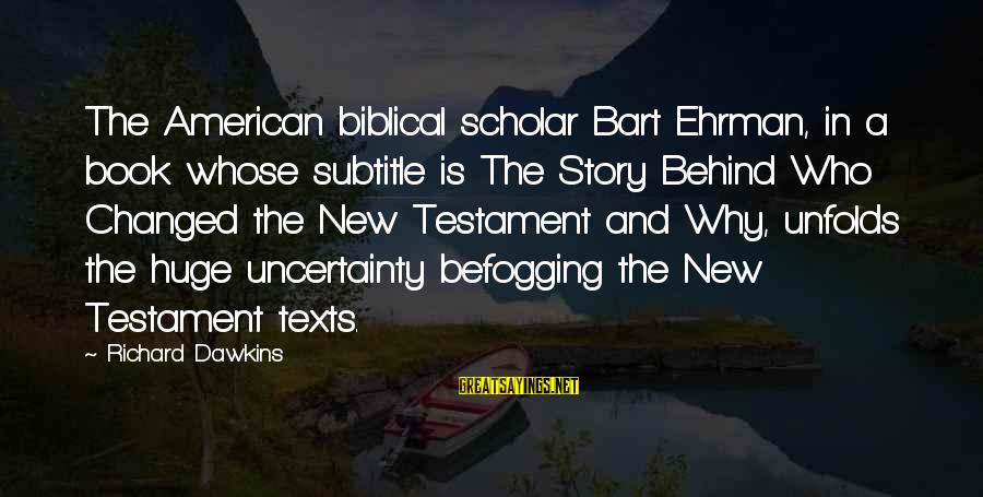 Befogging Sayings By Richard Dawkins: The American biblical scholar Bart Ehrman, in a book whose subtitle is The Story Behind