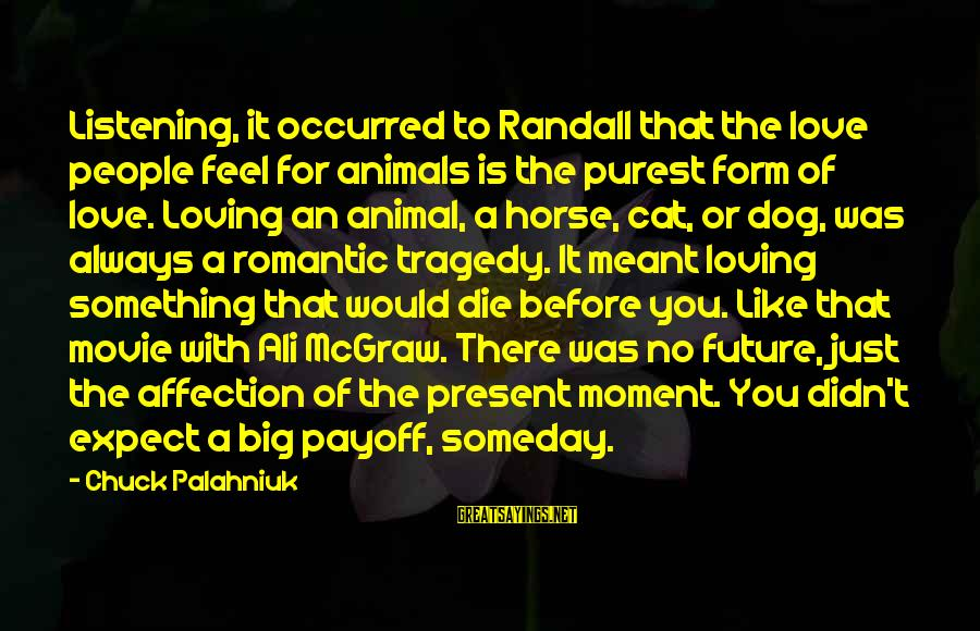 Before I Die Movie Sayings By Chuck Palahniuk: Listening, it occurred to Randall that the love people feel for animals is the purest