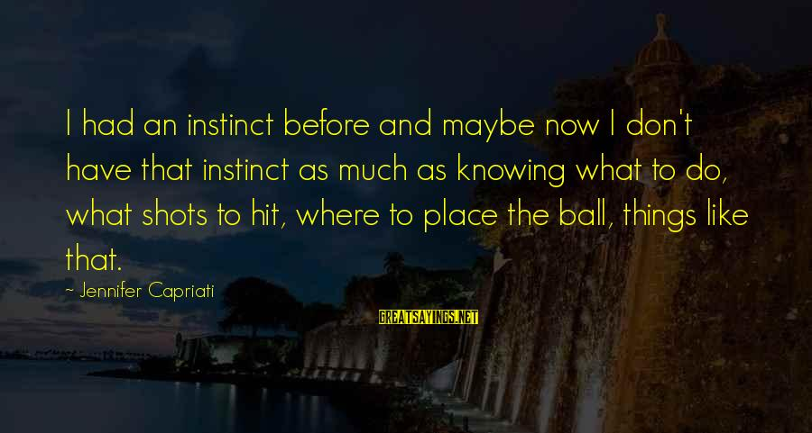 Before I Die Movie Sayings By Jennifer Capriati: I had an instinct before and maybe now I don't have that instinct as much