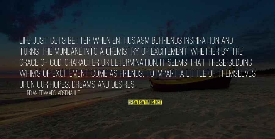 Befriends Sayings By Brian Edward Arsenault: Life just gets better when enthusiasm befriends inspiration and turns the mundane into a chemistry