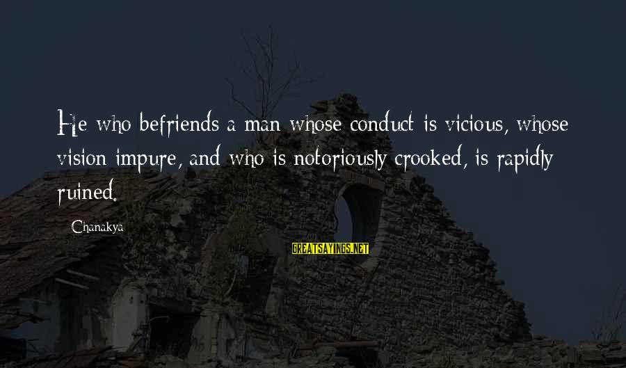 Befriends Sayings By Chanakya: He who befriends a man whose conduct is vicious, whose vision impure, and who is
