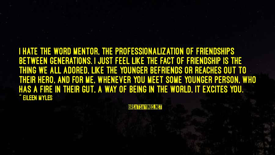 Befriends Sayings By Eileen Myles: I hate the word mentor, the professionalization of friendships between generations. I just feel like