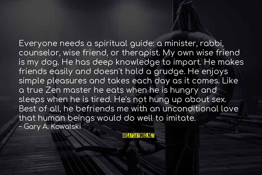 Befriends Sayings By Gary A. Kowalski: Everyone needs a spiritual guide: a minister, rabbi, counselor, wise friend, or therapist. My own