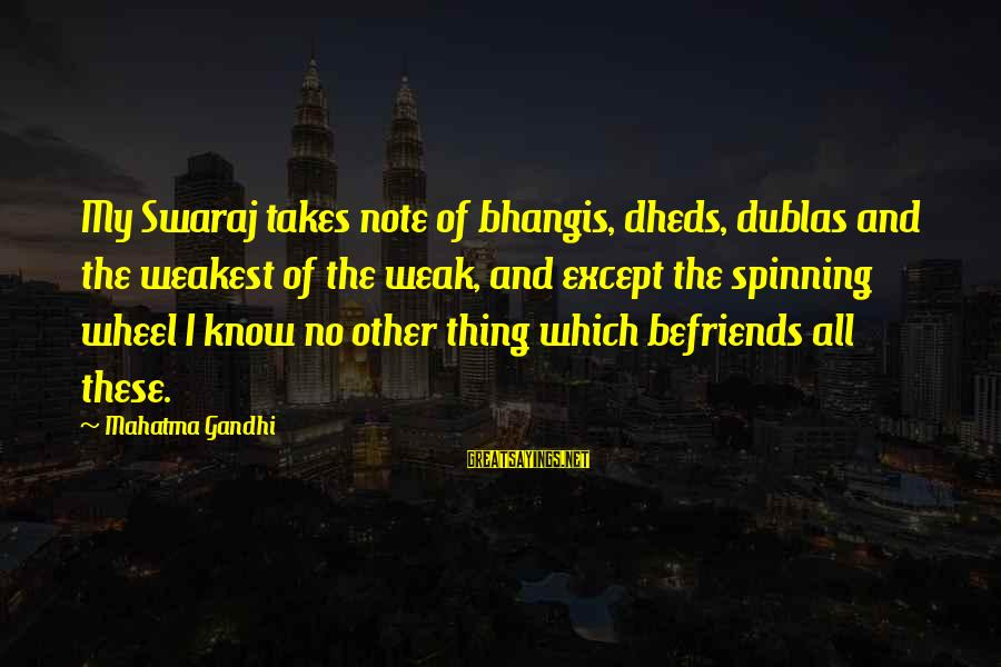 Befriends Sayings By Mahatma Gandhi: My Swaraj takes note of bhangis, dheds, dublas and the weakest of the weak, and