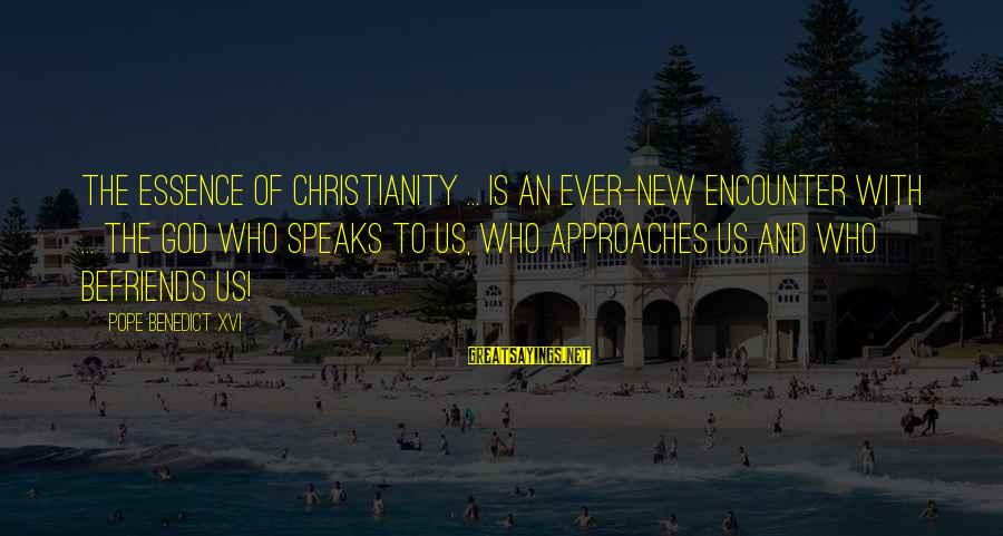 Befriends Sayings By Pope Benedict XVI: The essence of Christianity ... is an ever-new encounter with ... the God who speaks