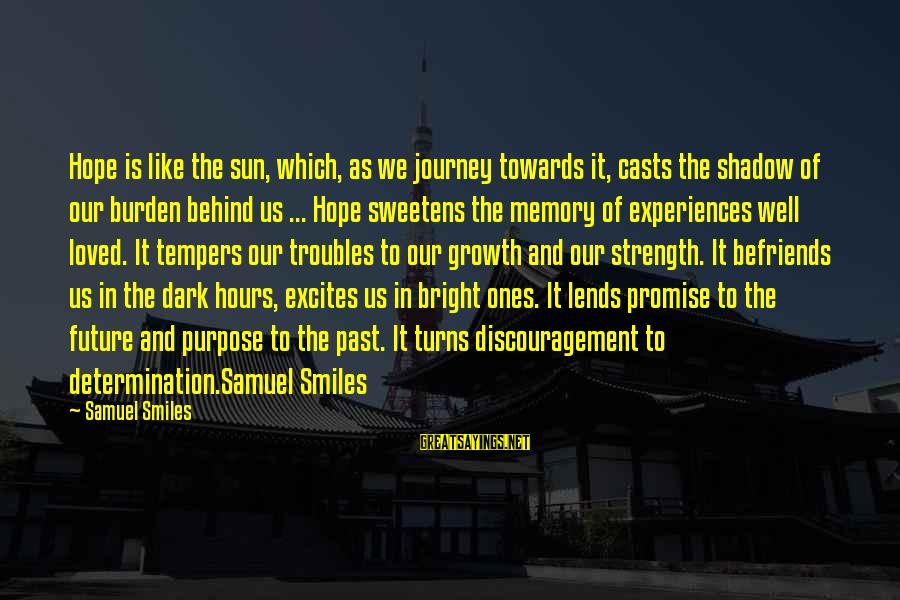 Befriends Sayings By Samuel Smiles: Hope is like the sun, which, as we journey towards it, casts the shadow of