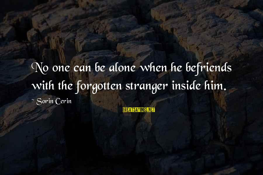 Befriends Sayings By Sorin Cerin: No one can be alone when he befriends with the forgotten stranger inside him.