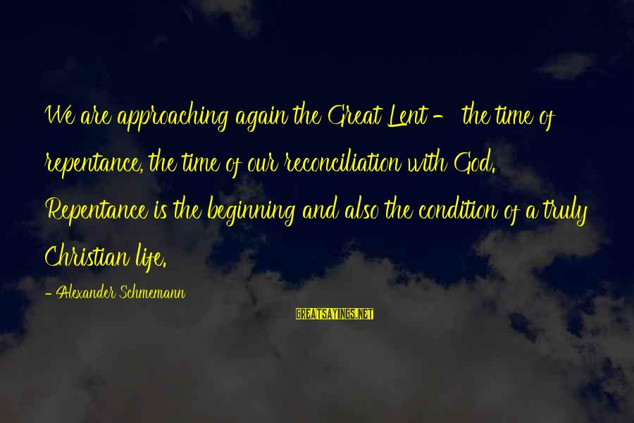 Beginning Life Again Sayings By Alexander Schmemann: We are approaching again the Great Lent - the time of repentance, the time of