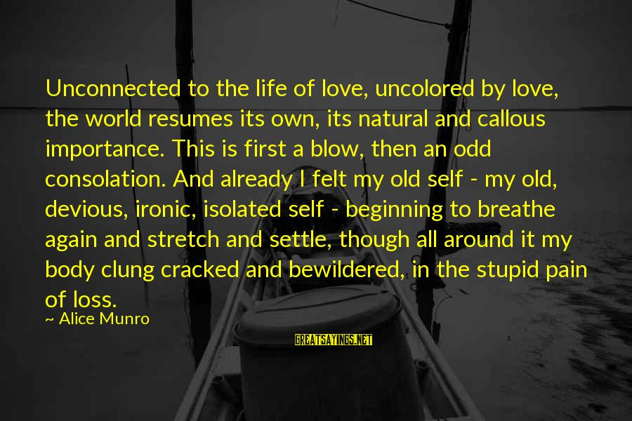 Beginning Life Again Sayings By Alice Munro: Unconnected to the life of love, uncolored by love, the world resumes its own, its