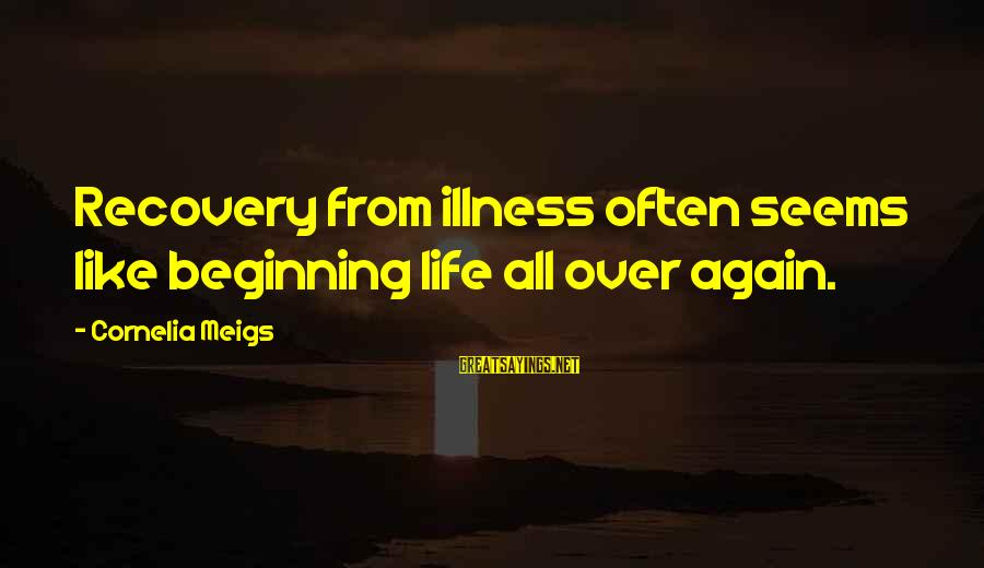 Beginning Life Again Sayings By Cornelia Meigs: Recovery from illness often seems like beginning life all over again.
