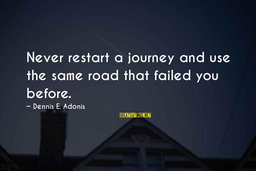 Beginning Life Again Sayings By Dennis E. Adonis: Never restart a journey and use the same road that failed you before.