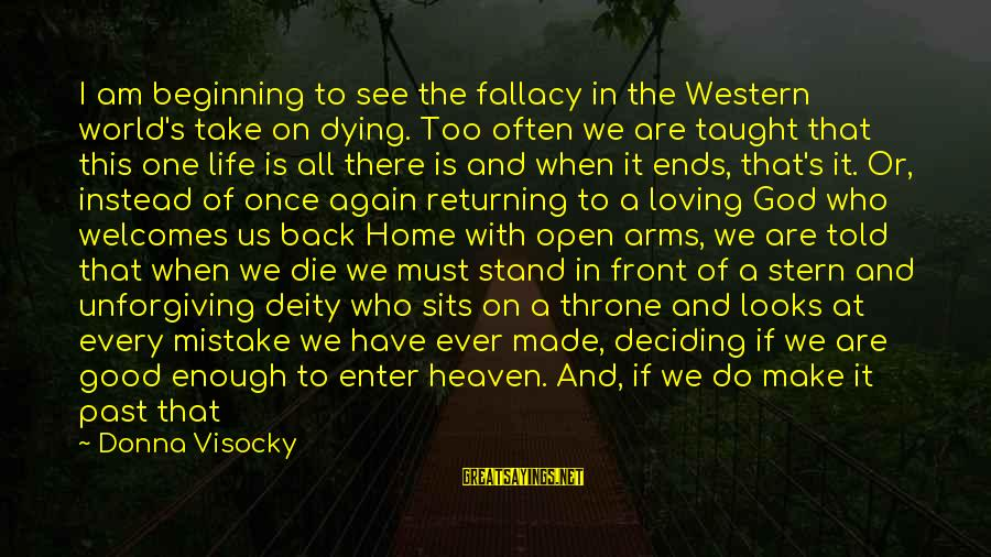 Beginning Life Again Sayings By Donna Visocky: I am beginning to see the fallacy in the Western world's take on dying. Too