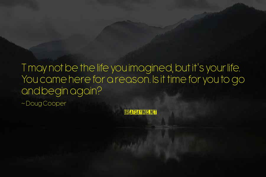 Beginning Life Again Sayings By Doug Cooper: T may not be the life you imagined, but it's your life. You came here